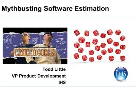 Mythbusting Software Estimation Todd Little VP Product Development IHS.