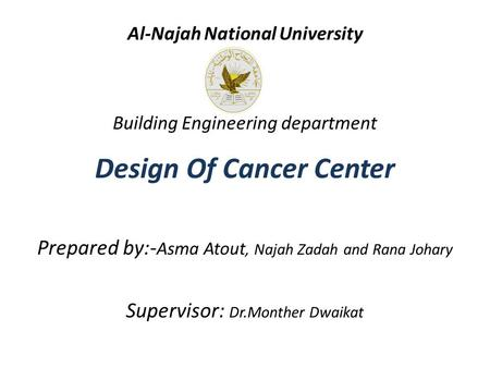 Al-Najah National University Building Engineering department Design Of Cancer Center Prepared by:- Asma Atout, Najah Zadah and Rana Johary Supervisor: