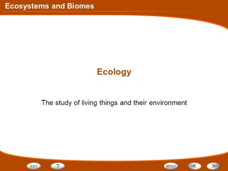 Ecosystems and Biomes Ecology The study of living things and their environment.