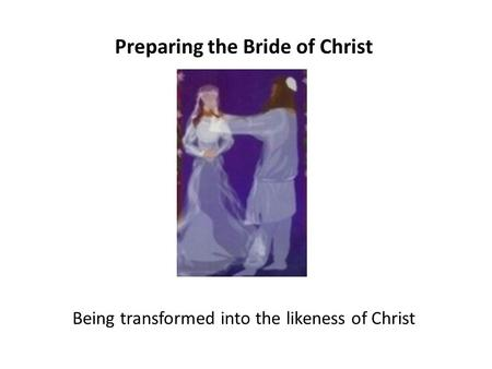 Preparing the Bride of Christ Being transformed into the likeness of Christ.