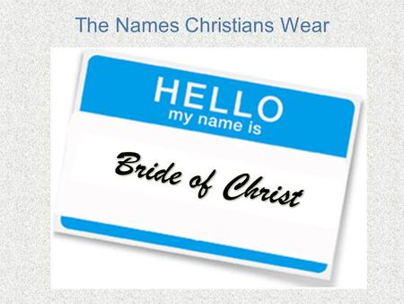 The Names Christians Wear. Remember the Joy of New Love? How delightful is your love, my sister, my bride! How much more pleasing is your love than wine,