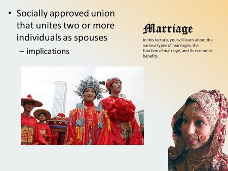 Marriage Socially approved union that unites two or more individuals as spouses – implications In this lecture, you will learn about the various types.