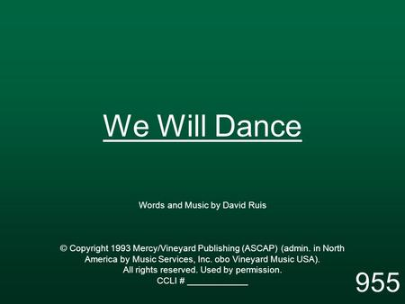 We Will Dance Words and Music by David Ruis © Copyright 1993 Mercy/Vineyard Publishing (ASCAP) (admin. in North America by Music Services, Inc. obo Vineyard.