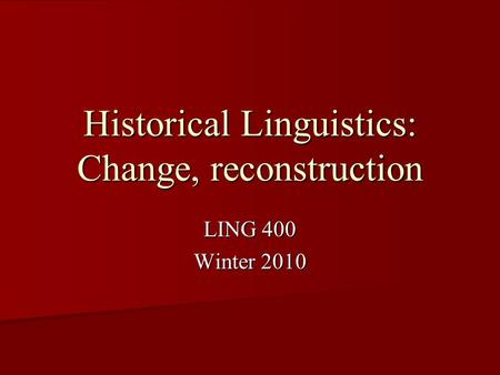 Historical Linguistics: Change, reconstruction LING 400 Winter 2010.