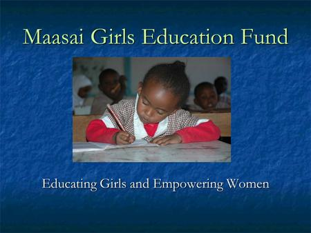 Maasai Girls Education Fund Educating Girls and Empowering Women.