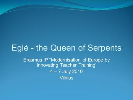 "Eglė - the Queen of Serpents Erasmus IP ""Modernisation of Europe by Innovating Teacher Training' 4 – 7 July 2010 Vilnius."