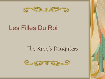 Les Filles Du Roi The King's Daughters. Who were they? Les Filles Du Roi, or the King's Daughters, were young French women who were sent across the Atlantic.