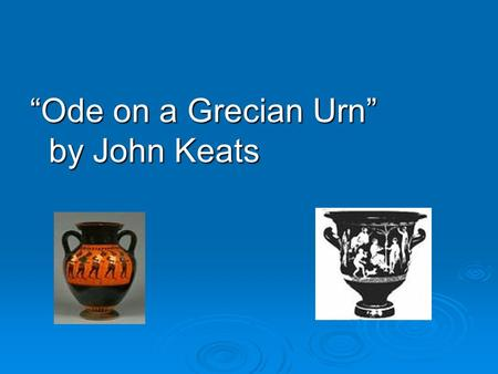 """Ode on a Grecian Urn"" by John Keats. Journal Topic Permanence vs. Change -Change is an unavoidable part of life. What are some changes that you are currently."