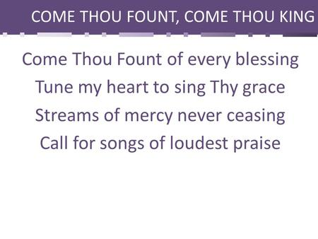 COME THOU FOUNT, COME THOU KING Come Thou Fount of every blessing Tune my heart to sing Thy grace Streams of mercy never ceasing Call for songs of loudest.