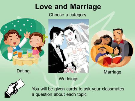 Love and Marriage Dating Weddings Marriage You will be given cards to ask your classmates a question about each topic Choose a category.