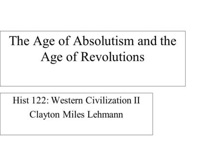The Age of Absolutism and the Age of Revolutions Hist 122: Western Civilization II Clayton Miles Lehmann.