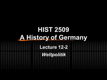 HIST 2509 A History of Germany Lecture 12-2 Weltpolitik.