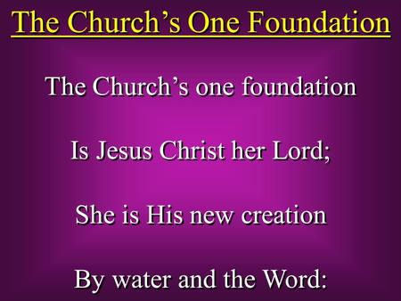 The Church's One Foundation The Church's one foundation Is Jesus Christ her Lord; She is His new creation By water and the Word: The Church's one foundation.
