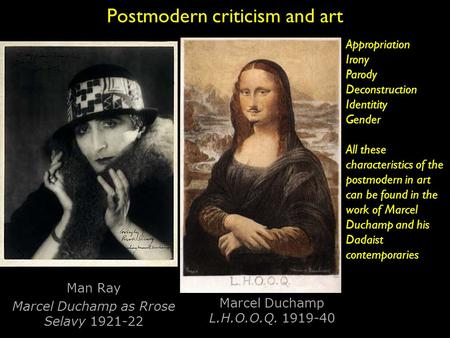Postmodern criticism and art Man Ray Marcel Duchamp as Rrose Selavy 1921-22 Marcel Duchamp L.H.O.O.Q. 1919-40 Appropriation Irony Parody Deconstruction.