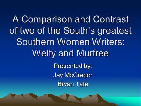A Comparison and Contrast of two of the South's greatest Southern Women Writers: Welty and Murfree Presented by: Jay McGregor Bryan Tate.