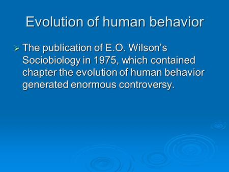 Evolution of human behavior  The publication of E.O. Wilson's Sociobiology in 1975, which contained chapter the evolution of human behavior generated.