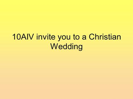 10AIV invite you to a Christian Wedding. Marriage Services are happy events. Christians believe that God is present during the service. Why is he wearing.