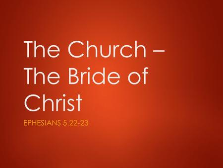 The Church – The Bride of Christ EPHESIANS 5.22-23.