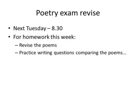 Poetry exam revise Next Tuesday – 8.30 For homework this week: