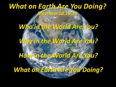 Who in the World Are You? Why in the World Are You? How in the World Are You? What on Earth Are You Doing? What on Earth Are You Doing? Matthew 10:19-25.