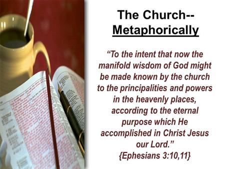 "The Church-- Metaphorically ""To the intent that now the manifold wisdom of God might be made known by the church to the principalities and powers in the."