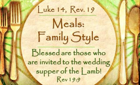 Meals: Family Style Blessed are those who are invited to the wedding supper of the Lamb! Rev 19:9 Luke 14, Rev. 19.