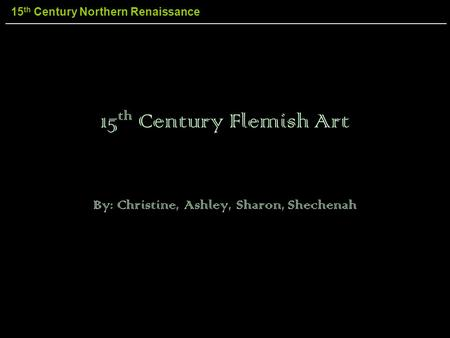 15 th Century Northern Renaissance 15 th Century Flemish Art By: Christine, Ashley, Sharon, Shechenah.