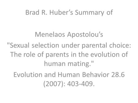 Brad R. Huber's Summary of Menelaos Apostolou's Sexual selection under parental choice: The role of parents in the evolution of human mating. Evolution.