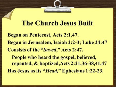 "The Church Jesus Built Began on Pentecost, Acts 2:1,47. Began in Jerusalem, Isaiah 2:2-3; Luke 24:47 Consists of the ""Saved,"" Acts 2:47. People who heard."