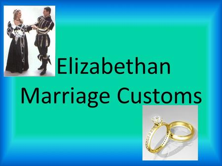 Elizabethan Marriage Customs. Arranged Marriages Women had little, if any say, in who they married. Most marriages were arranged so both families would.