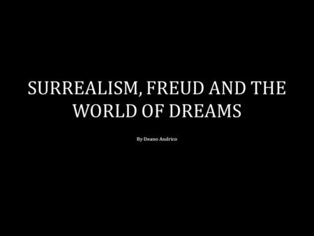 SURREALISM, FREUD AND THE WORLD OF DREAMS By Deano Andrico.