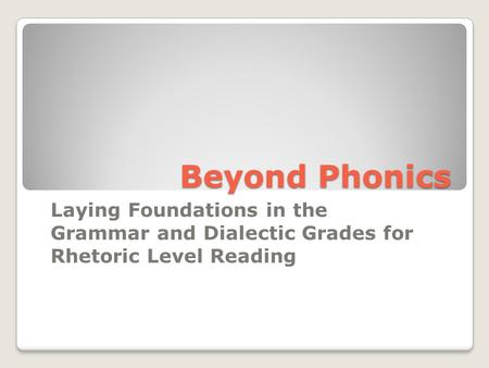 Beyond Phonics Laying Foundations in the Grammar and Dialectic Grades for Rhetoric Level Reading.
