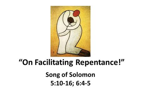 """On Facilitating Repentance!"" Song of Solomon 5:10-16; 6:4-5."