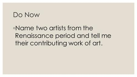 Do Now ◦ Name two artists from the Renaissance period and tell me their contributing work of art.