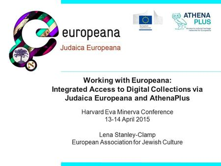 Working with Europeana: Integrated Access to Digital Collections via Judaica Europeana and AthenaPlus Harvard Eva Minerva Conference 13-14 April 2015 Lena.