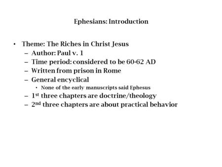 Ephesians: Introduction Theme: The Riches in Christ Jesus – Author: Paul v. 1 – Time period: considered to be 60-62 AD – Written from prison in Rome –