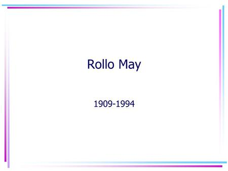 "Rollo May 1909-1994. Biography Born in Ada, Ohio Had four brothers and a sister Described family life as unhappy Disliked his mother –""bitch-kitty on."