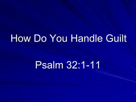 How Do You Handle Guilt Psalm 32:1-11. False Concepts Psychologists call it harmful Some want everybody to share it.