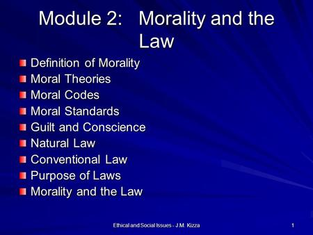 Ethical and Social Issues - J.M. Kizza 1 Module 2: Morality and the Law Definition of Morality Moral Theories Moral Codes Moral Standards Guilt and Conscience.