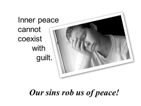 Our sins rob us of peace! Inner peace cannot coexist with guilt.