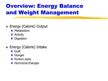 Overview: Energy Balance and Weight Management Energy (Calorie) Output Metabolism Activity Digestion Energy (Calorie) Intake Guilt Hunger Portion sizes.