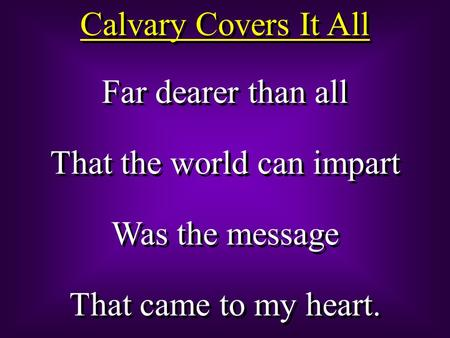 Calvary Covers It All Far dearer than all That the world can impart Was the message That came to my heart. Far dearer than all That the world can impart.