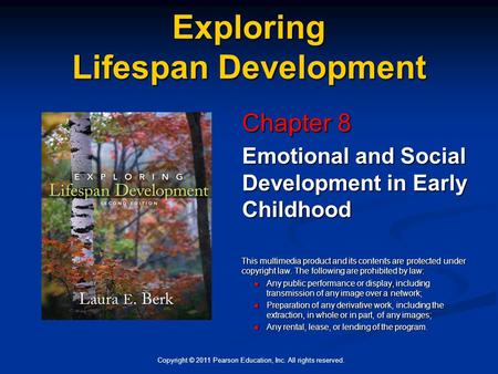 Copyright © 2011 Pearson Education, Inc. All rights reserved. Exploring Lifespan Development Chapter 8 Emotional and Social Development in Early Childhood.
