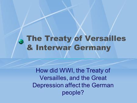 The Treaty of Versailles & Interwar Germany How did WWI, the Treaty of Versailles, and the Great Depression affect the German people?