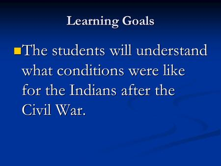 Learning Goals The students will understand what conditions were like for the Indians after the Civil War. The students will understand what conditions.