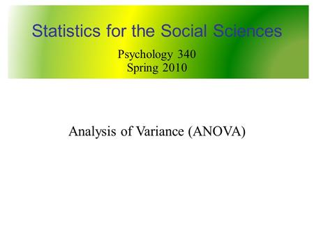 Analysis of Variance (ANOVA) Statistics for the Social Sciences Psychology 340 Spring 2010.
