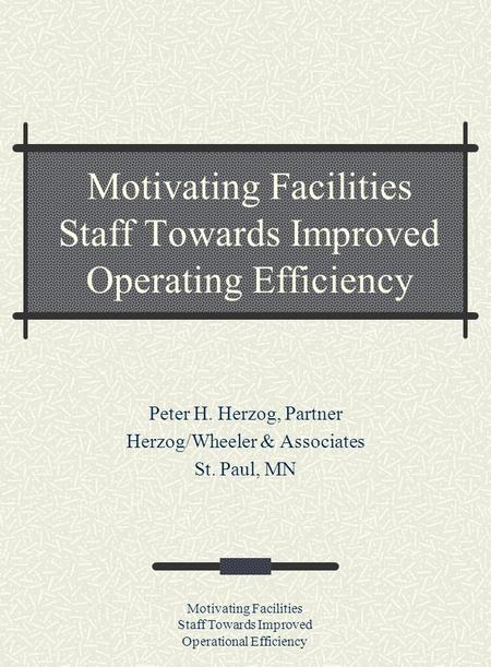 Motivating Facilities Staff Towards Improved Operational Efficiency Motivating Facilities Staff Towards Improved Operating Efficiency Peter H. Herzog,