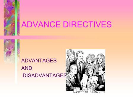 ADVANCE DIRECTIVES ADVANTAGES AND DISADVANTAGES. WHY AN ADVANCE DIRECTIVE TO EXTEND THE AUTHORITY OF THE PATIENT BEYOND THE ONSET OF DECISIONAL INCAPACITY.