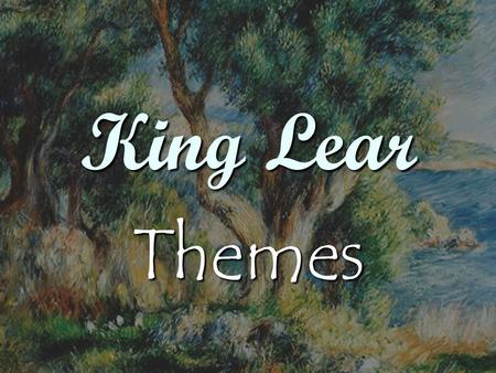 King Lear Themes. Nothingness Cordelia has nothing to say to her father when he requests she praise him with her love. Cordelia has nothing to say to.