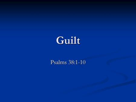 "Guilt Psalms 38:1-10. Guilt Definition: ""... Responsibility for a mistake or error. Remorseful awareness of having done something wrong."" (The American."